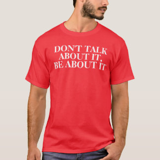 Don't Talk About It, Be About It T-Shirt