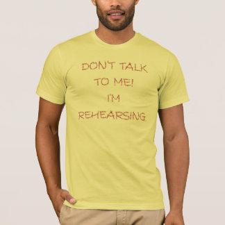 DON'T TALK TO ME!  I'M REHEARSING. T-Shirt