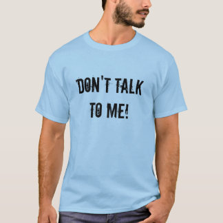 Don't talk to me! T-Shirt
