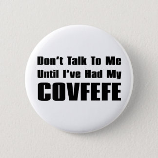Don't Talk To Me Until I've Had My Covfefe 2 Inch Round Button
