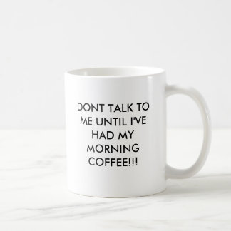 DONT TALK TO ME UNTIL I'VE HAD MY MORNING COFFE... COFFEE MUG