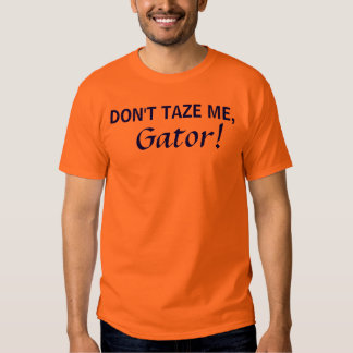 DON'T TAZE ME,, Gator! Tee Shirts