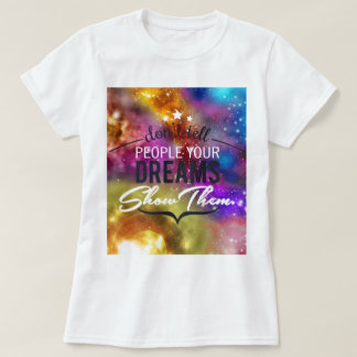 Dont tell people your dreams, show them tshirt
