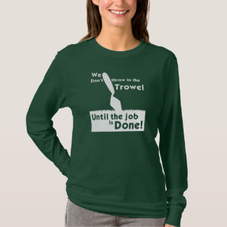 Don't throw in the trowel! Ladies' long sleeve T T-Shirt