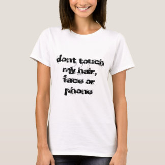 dont touch my hair, face or phone T-Shirt