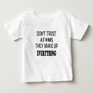 Don't Trust Atoms They Make Up Everything Baby T-Shirt