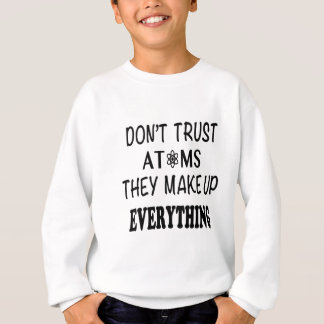 Don't Trust Atoms They Make Up Everything Sweatshirt