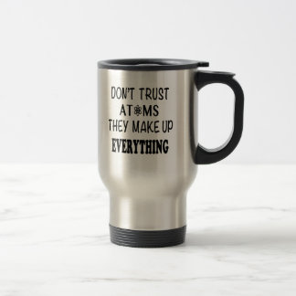 Don't Trust Atoms They Make Up Everything Travel Mug