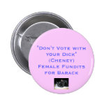 """Don't Vote with Your Dick""(Cheney)Female Fundits Pins"
