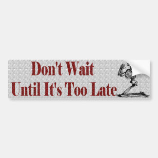 Don't wait untill it's too late bumper sticker