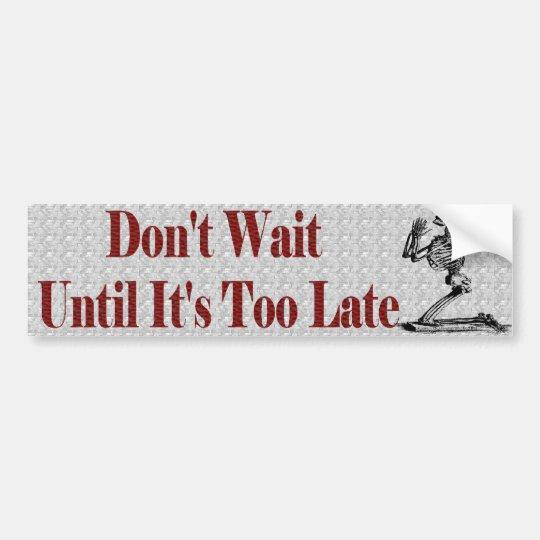 Don't wait untill it's too late bumper sticker