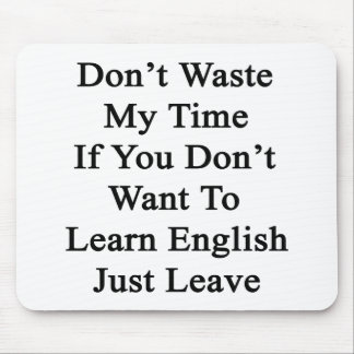 Don't Waste My Time If You Don't Want To Learn En Mousepad