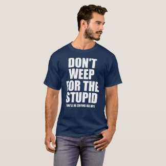 Don't Weep for the Stupid T-shirt