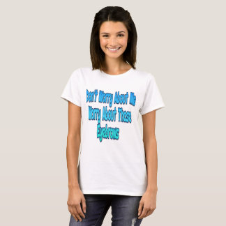 Don't Worry About Me T-Shirt