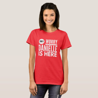 Don't worry Danielle is here T-Shirt