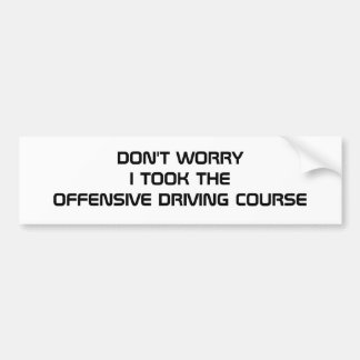 DON'T WORRY I TOOK THE OFFENSIVE DRIVING COURSE BUMPER STICKER
