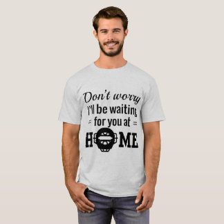 Don't Worry, I'll Be Waiting For You At Home T-Shirt