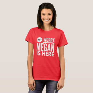 Don't worry Megan is here T-Shirt