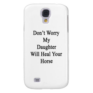 Don't Worry My Daughter Will Heal Your Horse Galaxy S4 Covers