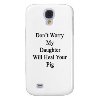Don't Worry My Daughter Will Heal Your Pig Samsung Galaxy S4 Cases