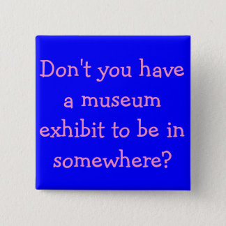 Don't you have a museum exhibit to be in somewhere 2 inch square button