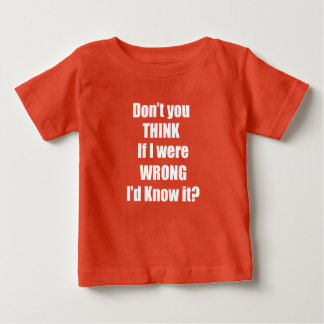 Don't YOU Think If I Were WRONG I'd Know it? Tee