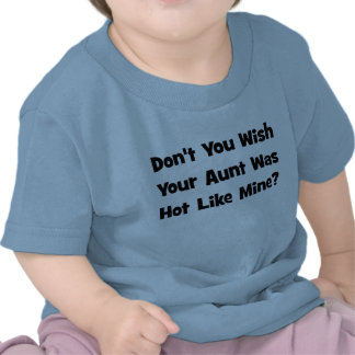 Don't You Wish Your Aunt Was Hot Like  Mine? T Shirts