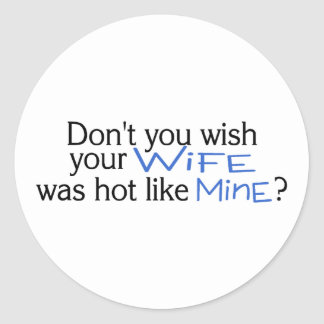 Dont You Wish Your Wife Was Hot Like Mine Blue Round Sticker