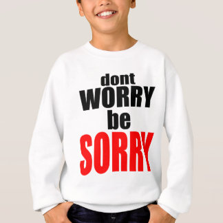 dontworrybesorry dont worry worried happy sorry jo sweatshirt