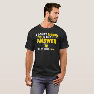 Doubt Liquor Is Answer But Worth A Shot T-Shirt