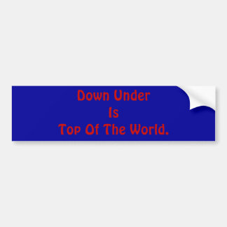 Down Under Is Top Of The World. Bumper Sticker