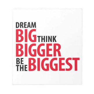 Dream big, think bigger, be the biggets notepad