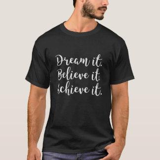 Dream It, Believe It, Achieve It. T-Shirt