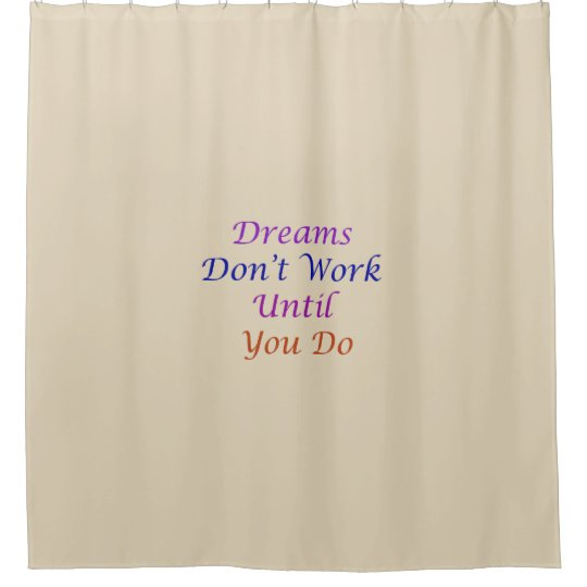 Dreams Don't Work Until You Do shower curtain