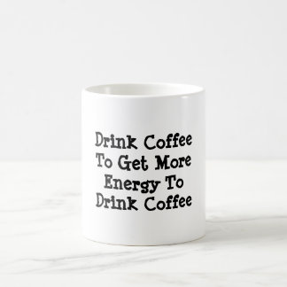 """Drink Coffee To Get More Energy To Drink Coffee"" Coffee Mug"