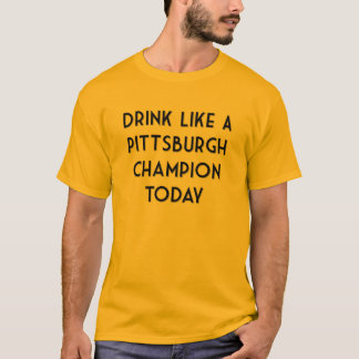 Drink Like a Pittsburgh Champion Today! T-Shirt