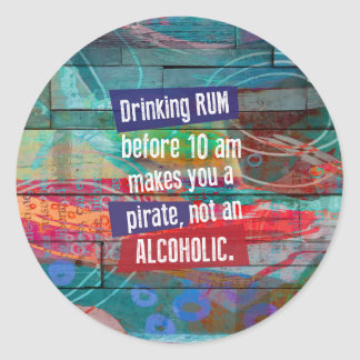 Drinking Rum Before 10 am Makes you a Pirate, not Classic Round Sticker