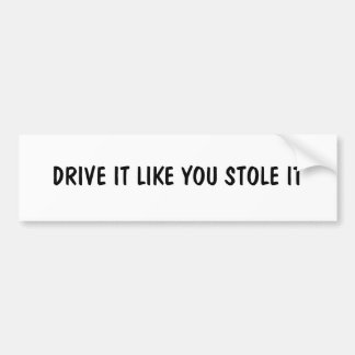 DRIVE IT LIKE YOU STOLE IT BUMPER STICKER