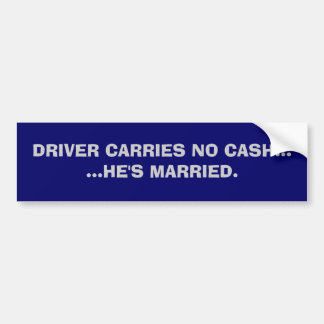 DRIVER CARRIES NO CASH......HE'S MARRIED. BUMPER STICKER