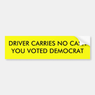 DRIVER CARRIES NO CASHYOU VOTED DEMOCRAT BUMPER STICKER