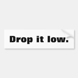 Drop is low bumper sticker