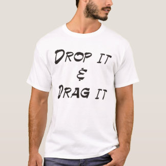 drop it and drag it T-Shirt