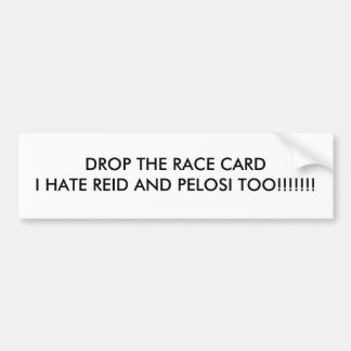DROP THE RACE CARDI HATE REID AND PELOSI TOO!!!... BUMPER STICKER