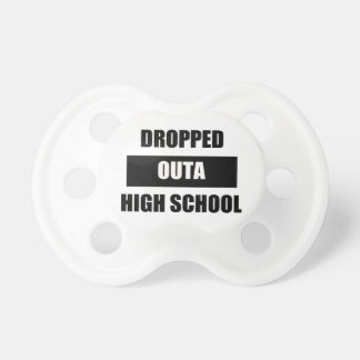 DROPPED OUTA HIGH SCHOOL BABY PACIFIERS