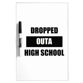 DROPPED OUTA HIGH SCHOOL Dry-Erase WHITEBOARDS