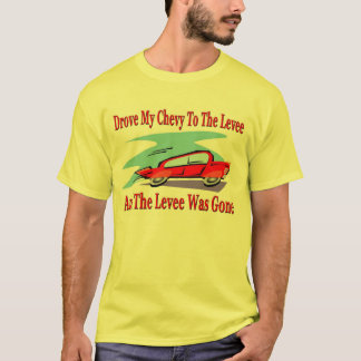 Drove My Chevy To The Levee, The Levee was Gone T-Shirt