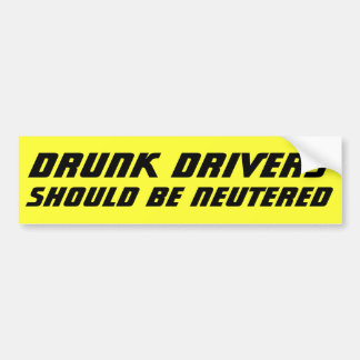 Drunk Drivers Should BE NEUTERED Bold Bumper Sticker