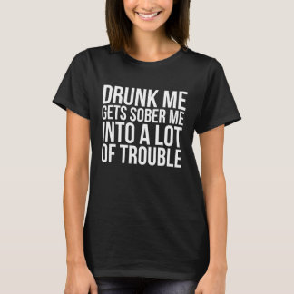 Drunk Me Gets Sober Me into A Lot of Trouble T-Shirt