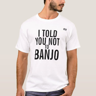 dtR I told you not to Banjo Tee