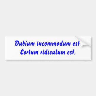 Dubium incommodum est. Certum ridiculum est. Bumper Sticker
